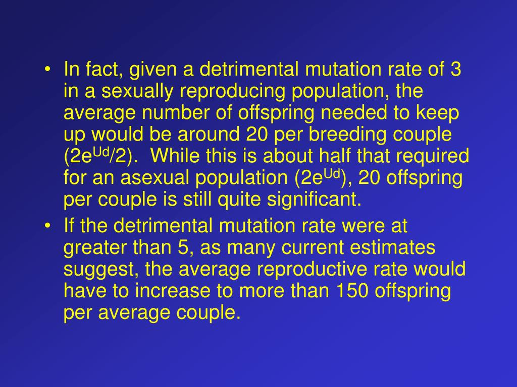 In fact, given a detrimental mutation rate of 3 in a sexually reproducing population, the average number of offspring needed to keep up would be around 20 per breeding couple (2e
