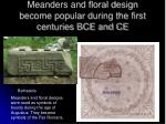 meanders and floral design become popular during the first centuries bce and ce