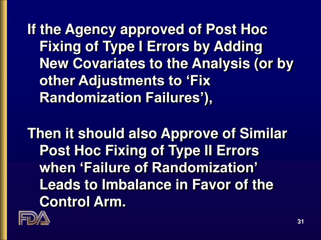 If the Agency approved of Post Hoc Fixing of Type I Errors by Adding New Covariates to the Analysis (or by other Adjustments to 'Fix Randomization Failures'),