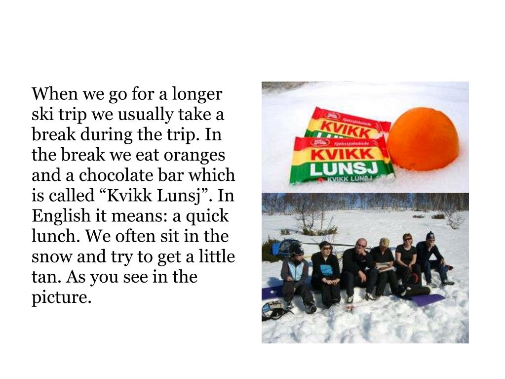 """When we go for a longer ski trip we usually take a break during the trip. In the break we eat oranges and a chocolate bar which is called """"Kvikk Lunsj"""". In English it means: a quick lunch. We often sit in the snow and try to get a little tan. As you see in the picture."""