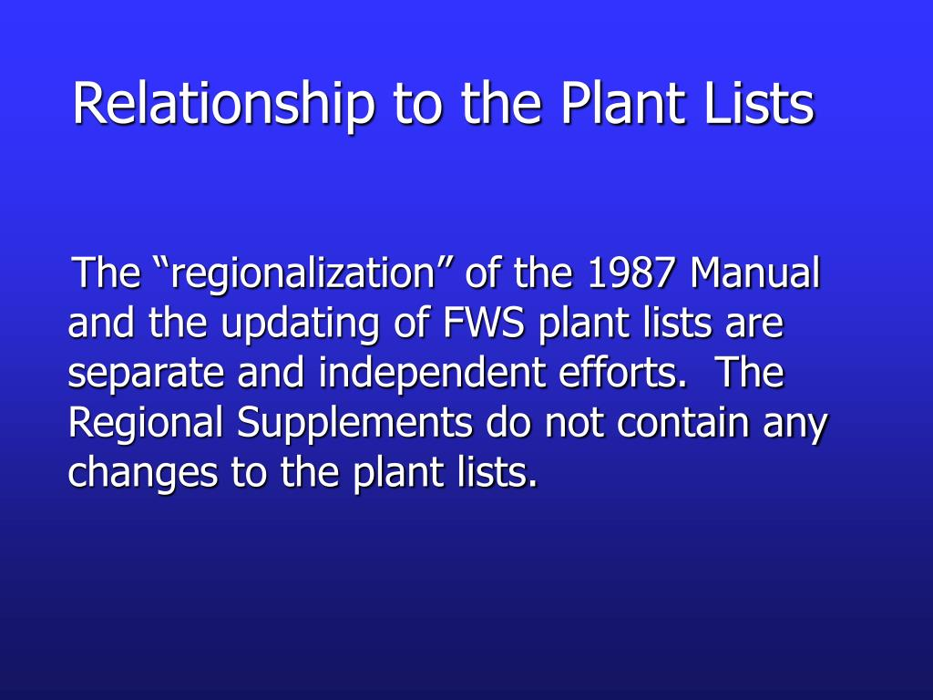 """The """"regionalization"""" of the 1987 Manual and the updating of FWS plant lists are separate and independent efforts.  The Regional Supplements do not contain any changes to the plant lists."""
