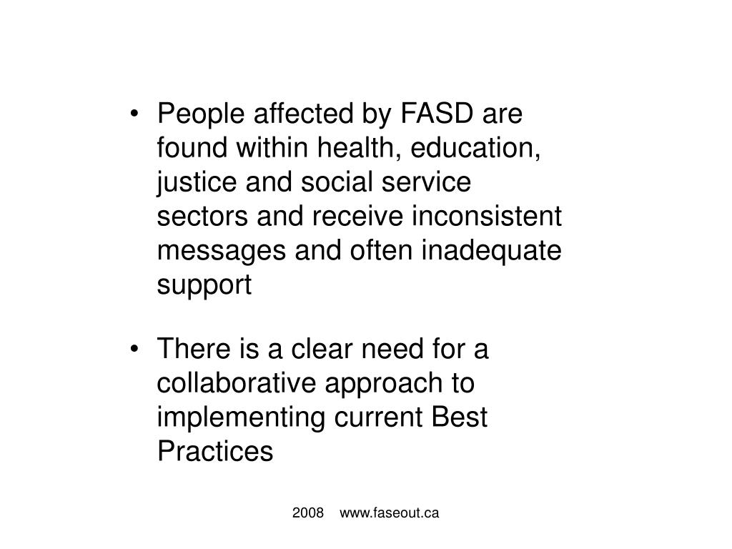 People affected by FASD are found within health, education, justice and social service sectors and receive inconsistent messages and often inadequate support