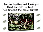 but my brother and i always liked the fall the best fall brought the apple harvest