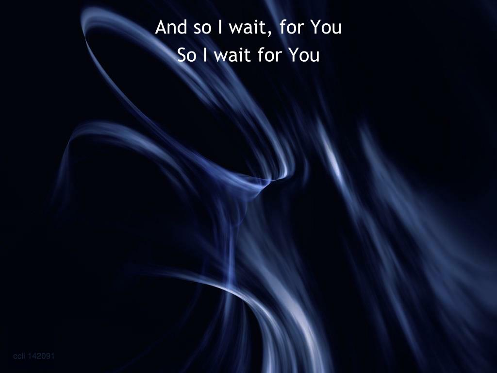 And so I wait, for You