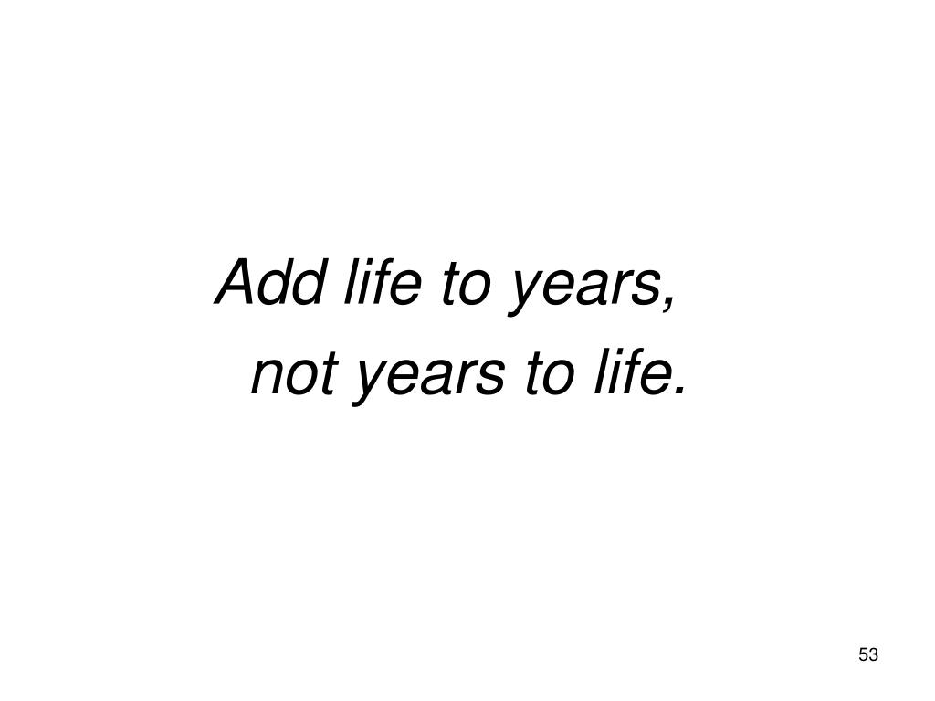 Add life to years,