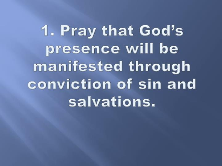 1. Pray that God's presence will be manifested through conviction of sin and salvations.