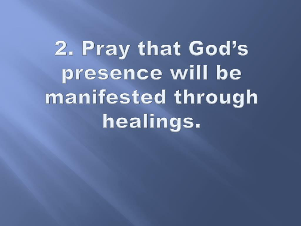 2. Pray that God's presence will be manifested through healings.