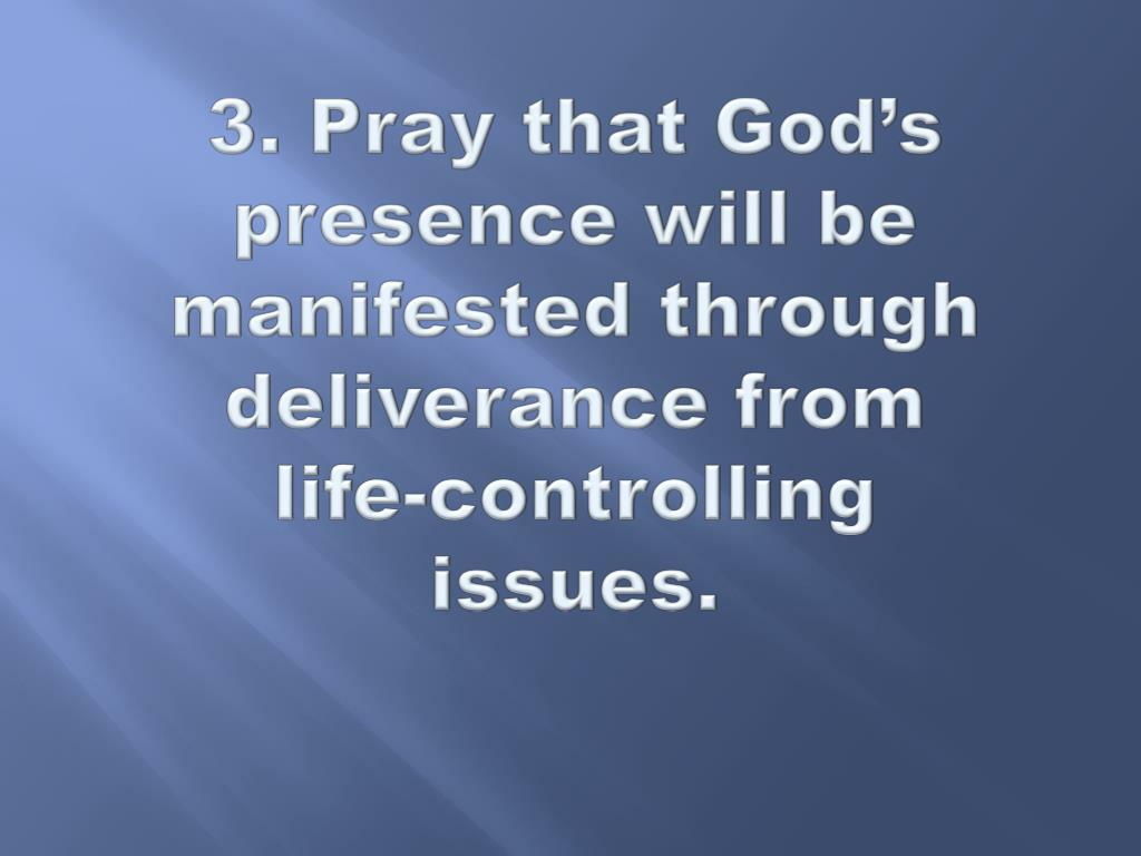 3. Pray that God's presence will be manifested through deliverance from