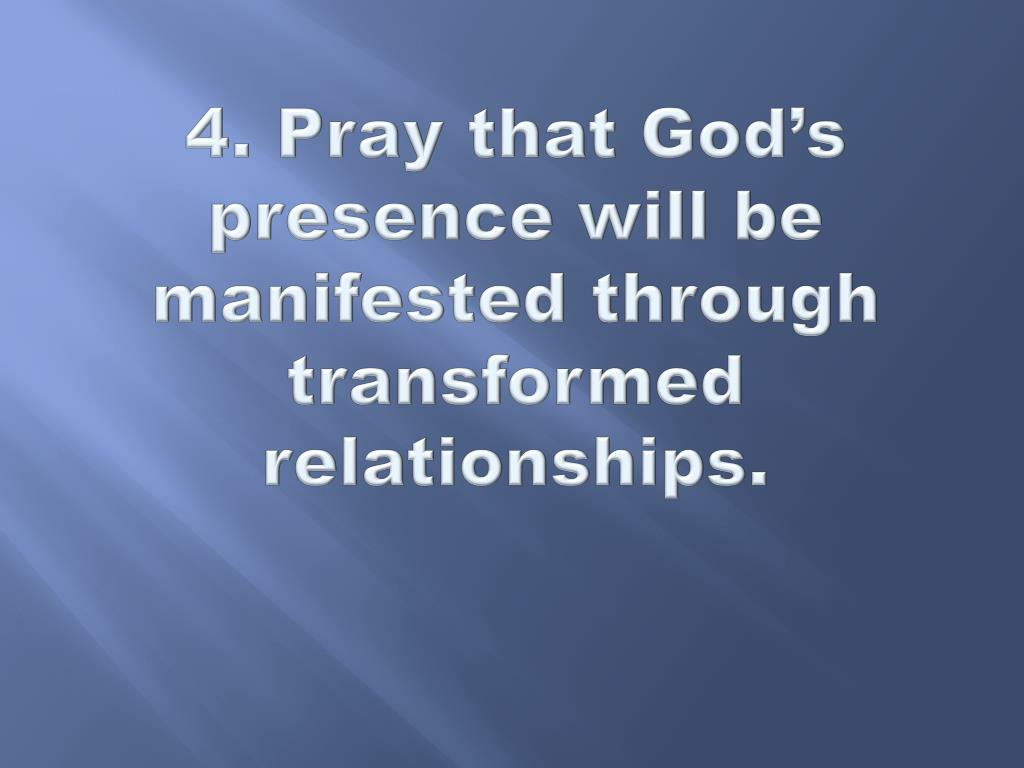 4. Pray that God's presence will be manifested through transformed relationships.