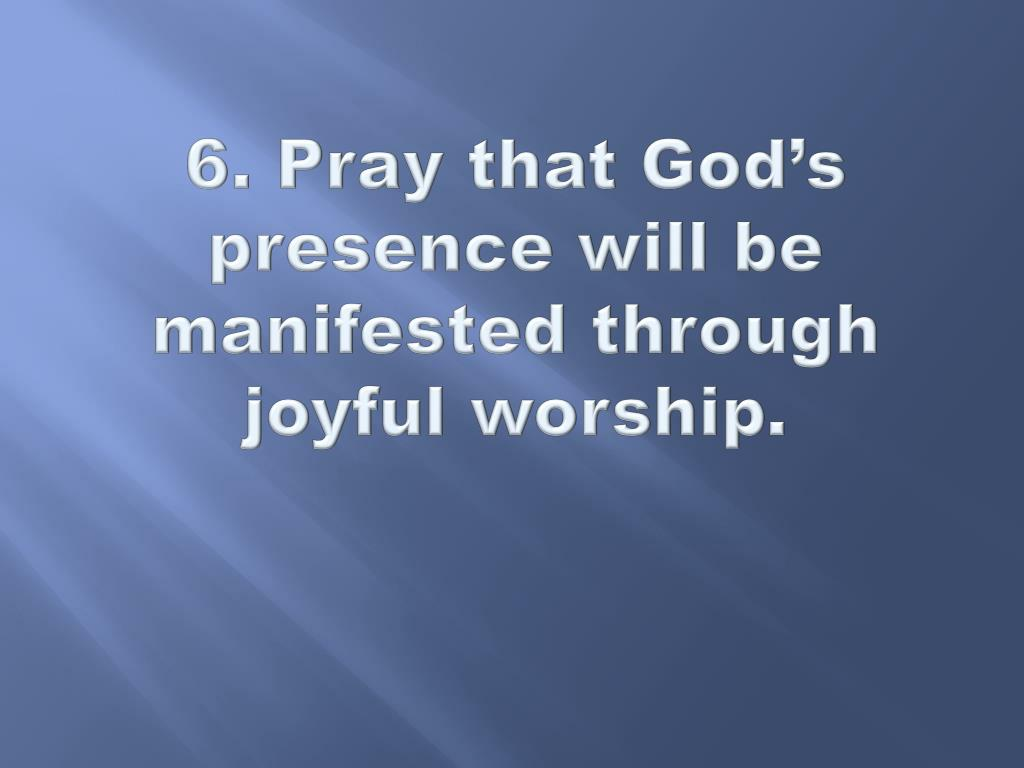 6. Pray that God's presence will be manifested through joyful worship.