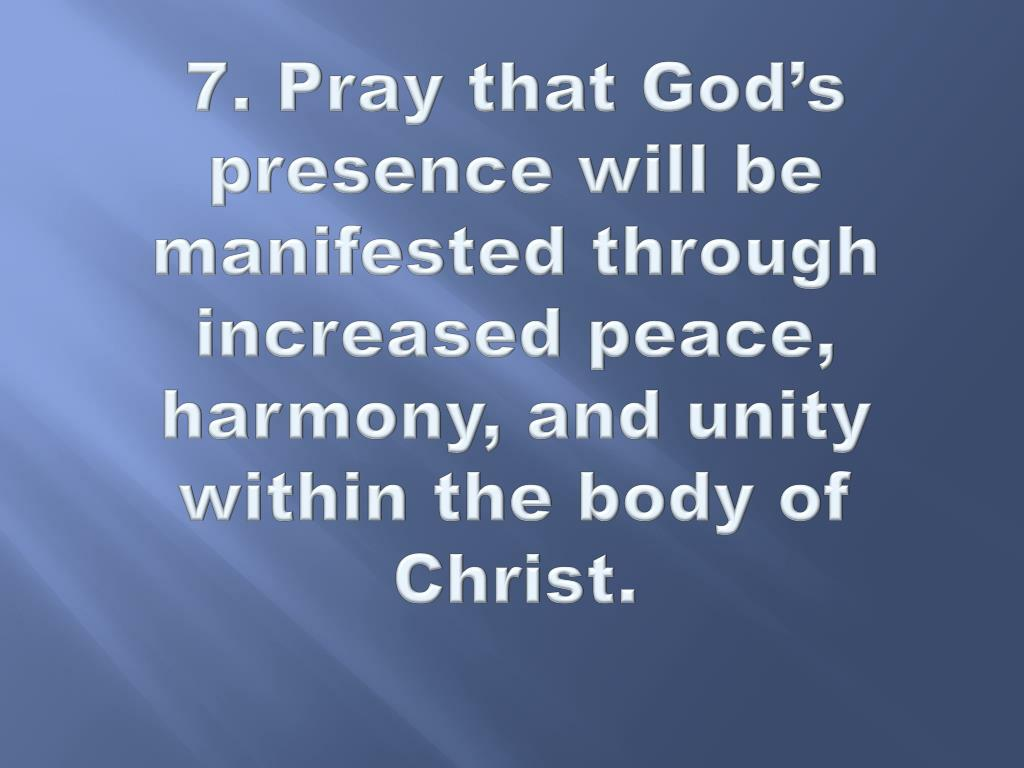 7. Pray that God's presence will be manifested through increased peace, harmony, and unity within the body of Christ.