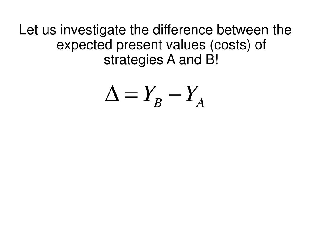 Let us investigate the difference between the expected present values (costs) of strategies A and B!