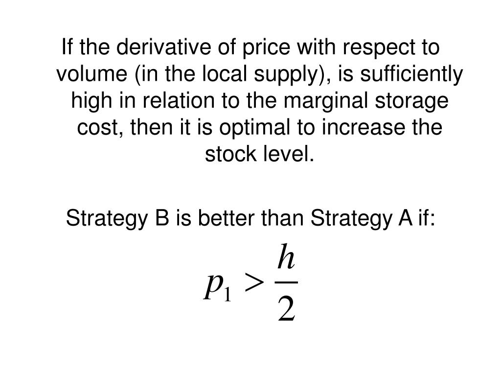 If the derivative of price with respect to volume (in the local supply), is sufficiently high in relation to the marginal storage cost, then it is optimal to increase the stock level.