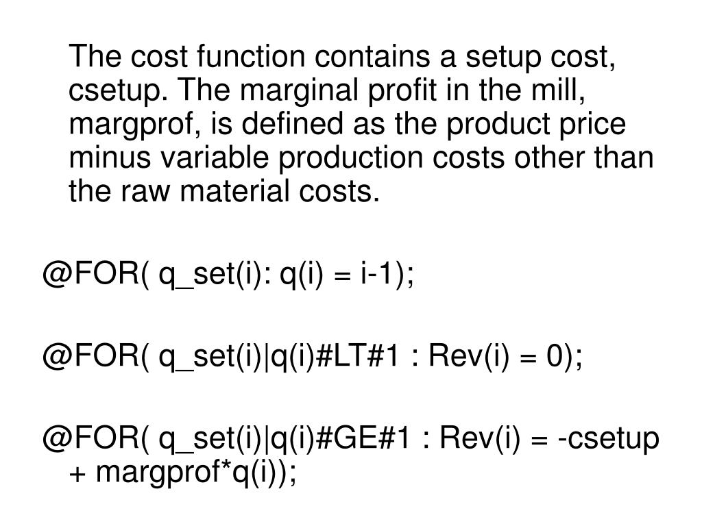 The cost function contains a setup cost, csetup. The marginal profit in the mill, margprof, is defined as the product price minus variable production costs other than the raw material costs.