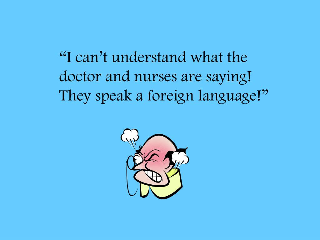 """I can't understand what the doctor and nurses are saying!  They speak a foreign language!"""