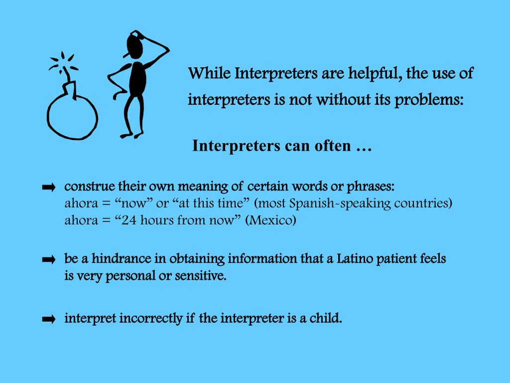 While Interpreters are helpful, the use of interpreters is not without its problems: