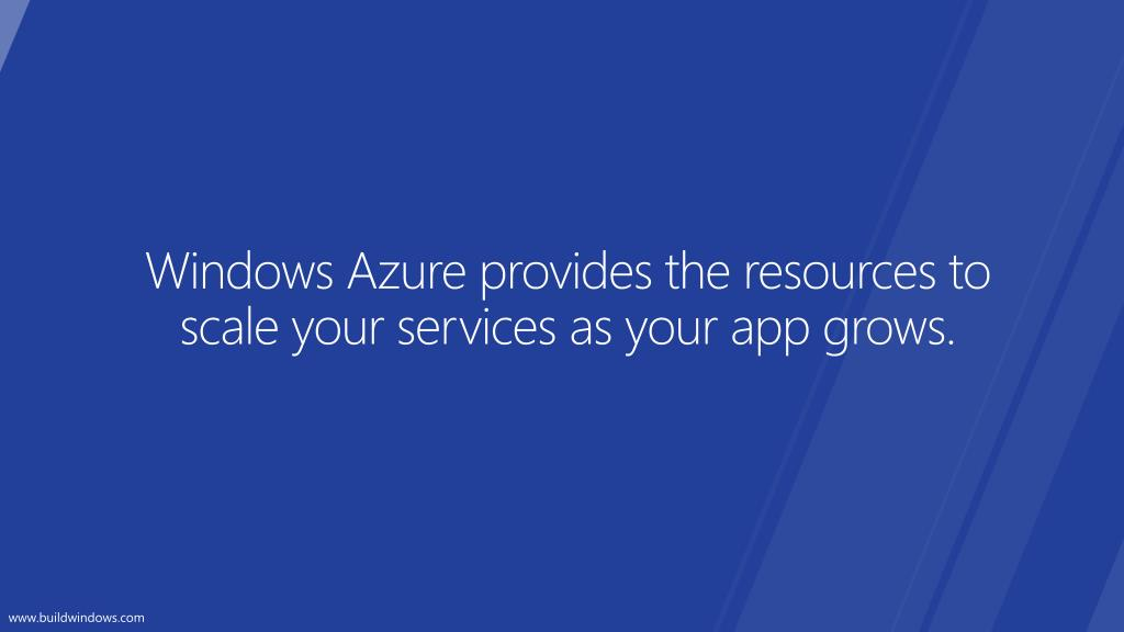 Windows Azure provides the resources to scale your services as your app grows.