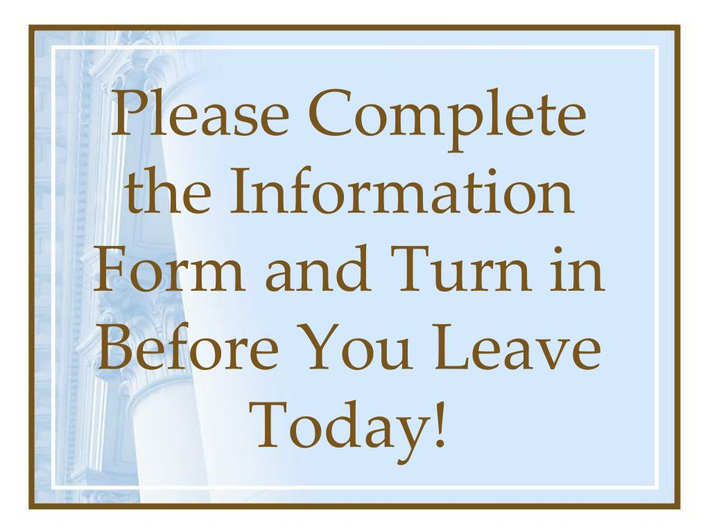 Please Complete the Information Form and Turn in Before You Leave Today!