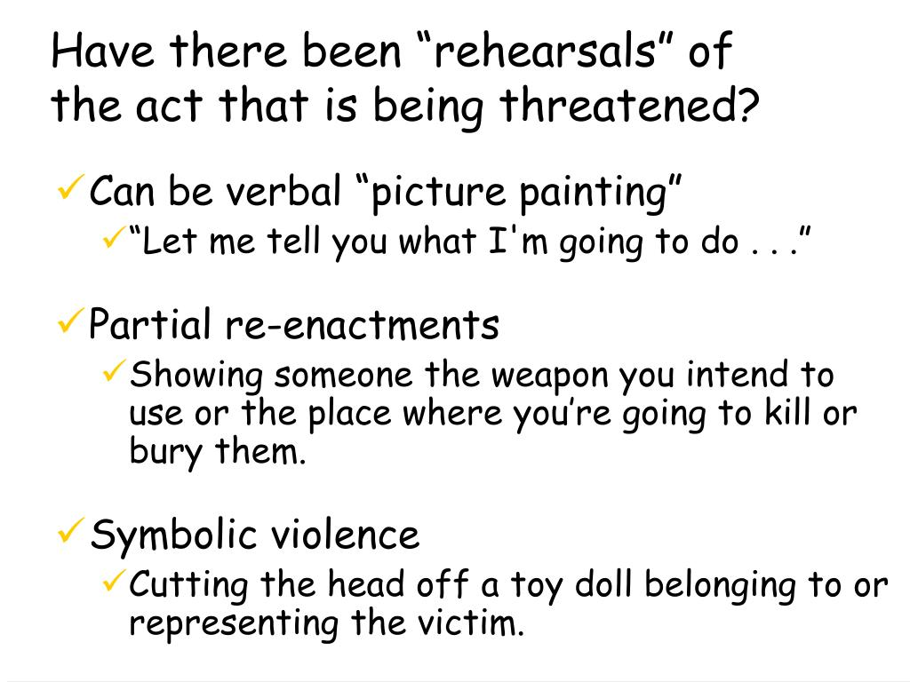 "Have there been ""rehearsals"" of the act that is being threatened?"
