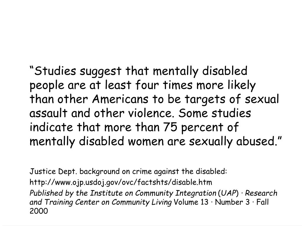 """Studies suggest that mentally disabled people are at least four times more likely than other Americans to be targets of sexual assault and other violence. Some studies indicate that more than 75 percent of mentally disabled women are sexually abused."""