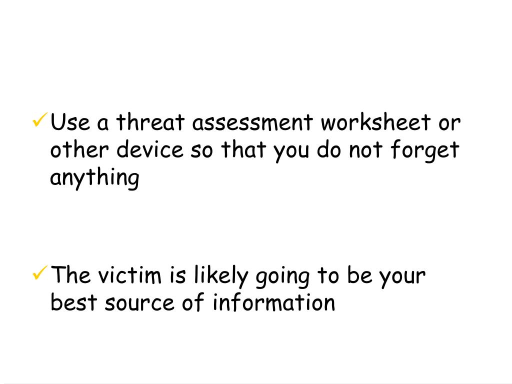 Use a threat assessment worksheet or other device so that you do not forget anything