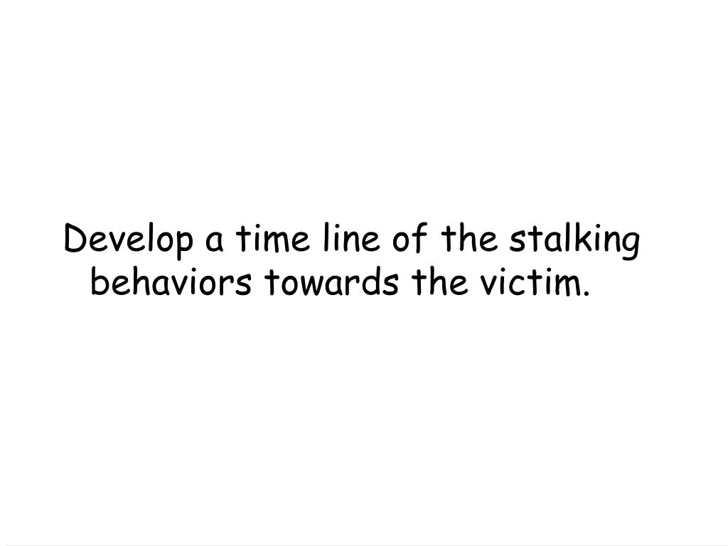 Develop a time line of the stalking behaviors towards the victim.
