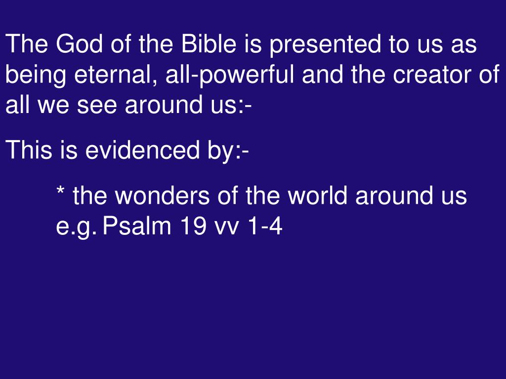 The God of the Bible is presented to us as being eternal, all-powerful and the creator of all we see around us:-