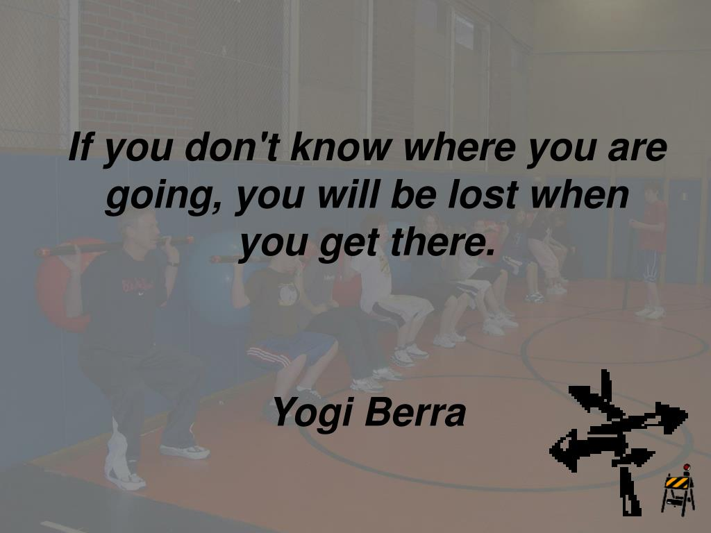 If you don't know where you are going, you will be lost when you get there.