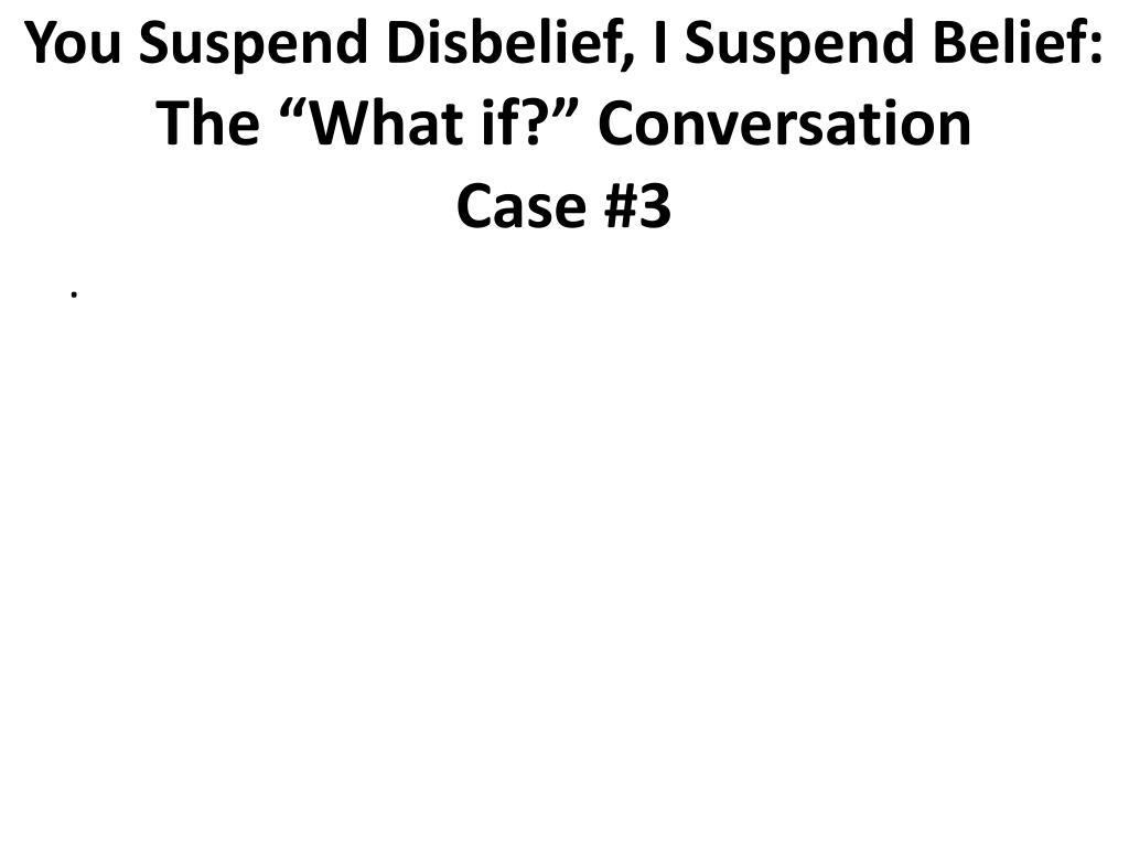 You Suspend Disbelief, I Suspend Belief: