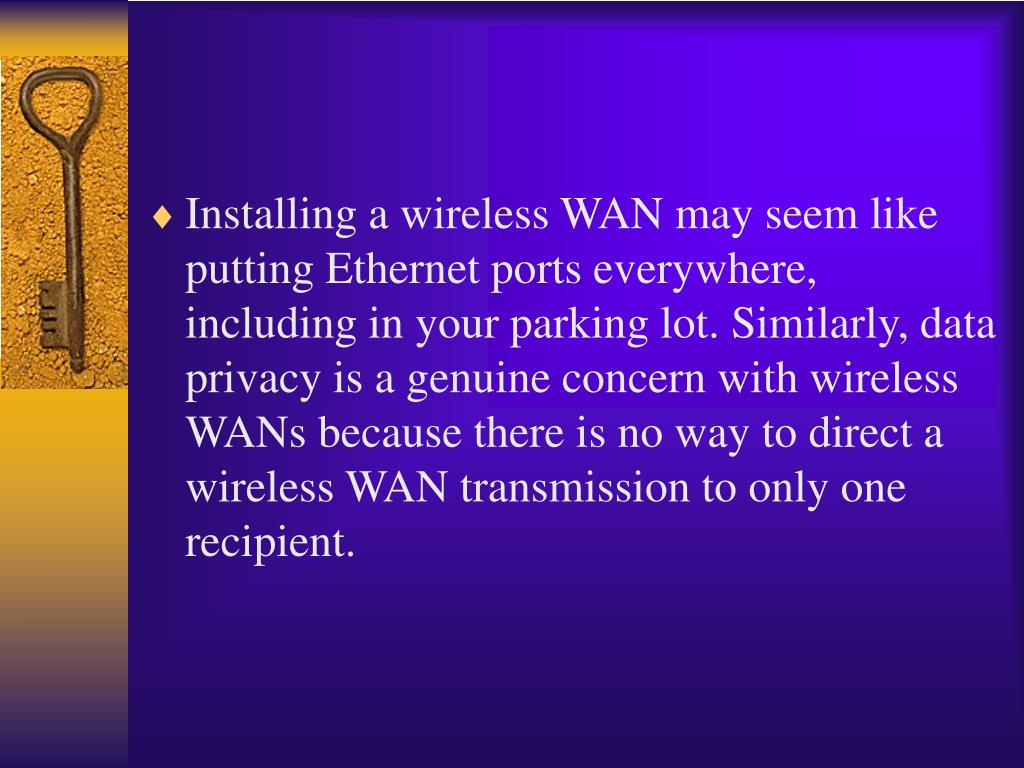 Installing a wireless WAN may seem like putting Ethernet ports everywhere, including in your parking lot. Similarly, data privacy is a genuine concern with wireless WANs because there is no way to direct a wireless WAN transmission to only one recipient.