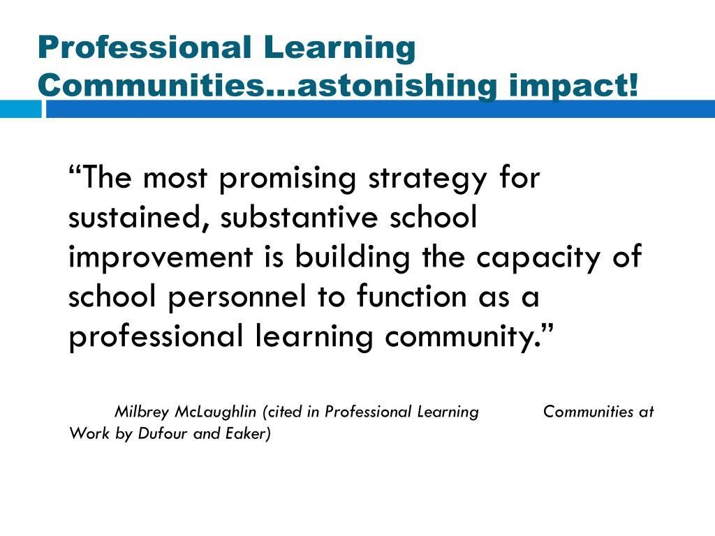 Professional Learning Communities…astonishing impact!