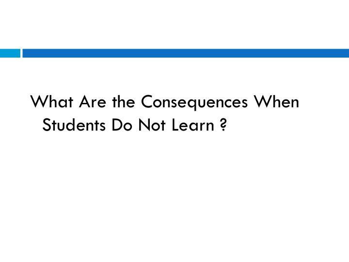 What Are the Consequences When Students Do Not Learn ?
