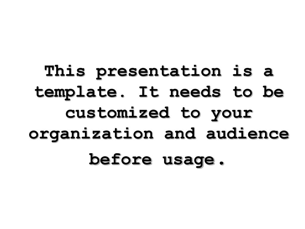 This presentation is a template. It needs to be customized to your organization and audience before usage