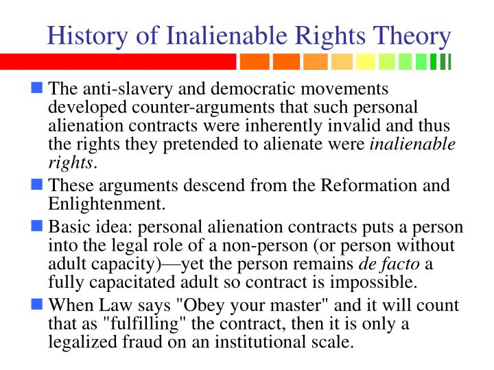 problem of inalienable rights for the will theory Unalienable rights had originally been considered the same as one's private property, which included all physical property, one's labor and even privacy (part of liberty) however, unalienable rights became inalienable rights transferred in commerce to the government via statutory laws, regulation and taxation.