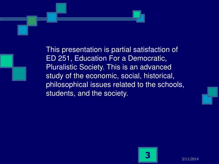 This presentation is partial satisfaction of ED 251, Education For a Democratic, Pluralistic Society...