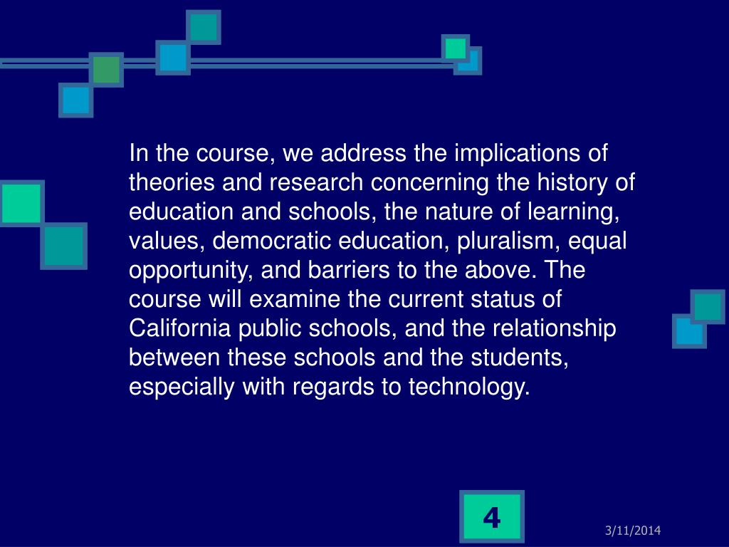 In the course, we address the implications of theories and research concerning the history of education and schools, the nature of learning, values, democratic education, pluralism, equal opportunity, and barriers to the above. The course will examine the current status of California public schools, and the relationship between these schools and the students, especially with regards to technology.