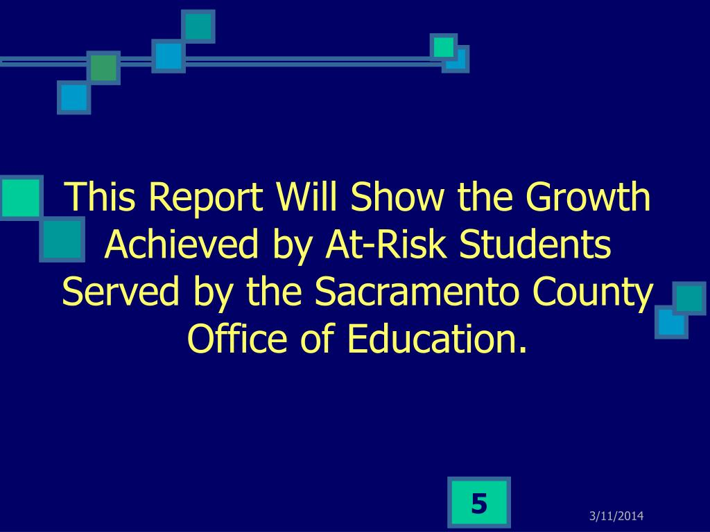 This Report Will Show the Growth Achieved by At-Risk Students Served by the Sacramento County Office of Education.