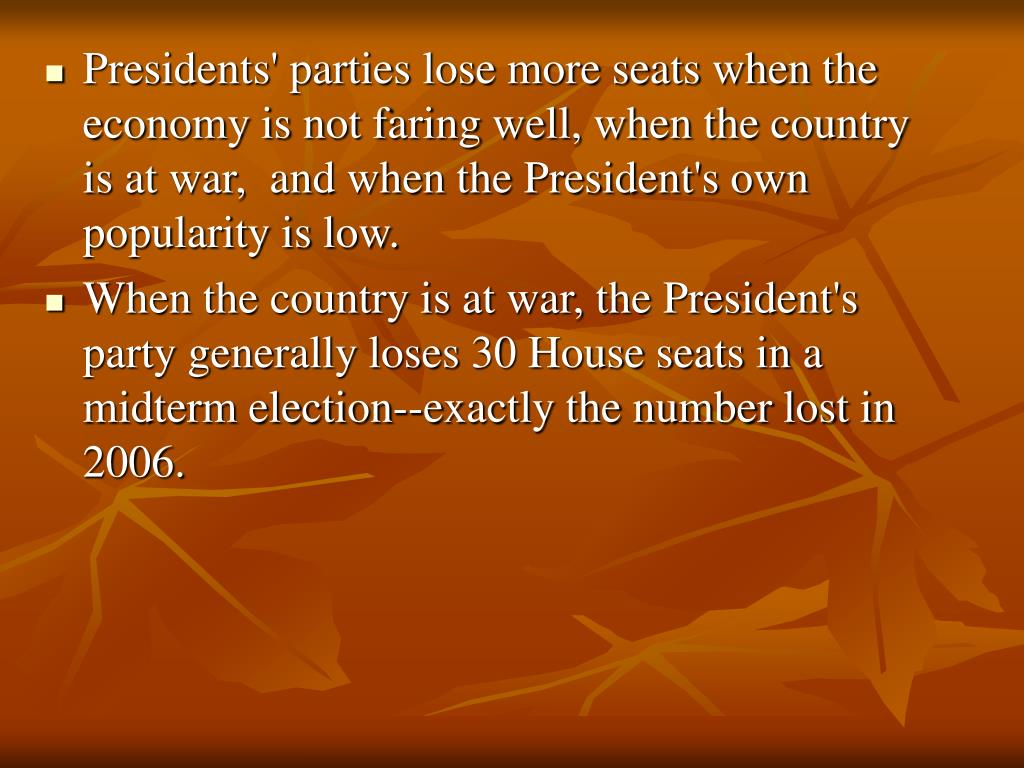 Presidents' parties lose more seats when the economy is not faring well, when the country is at war,  and when the President's own popularity is low.