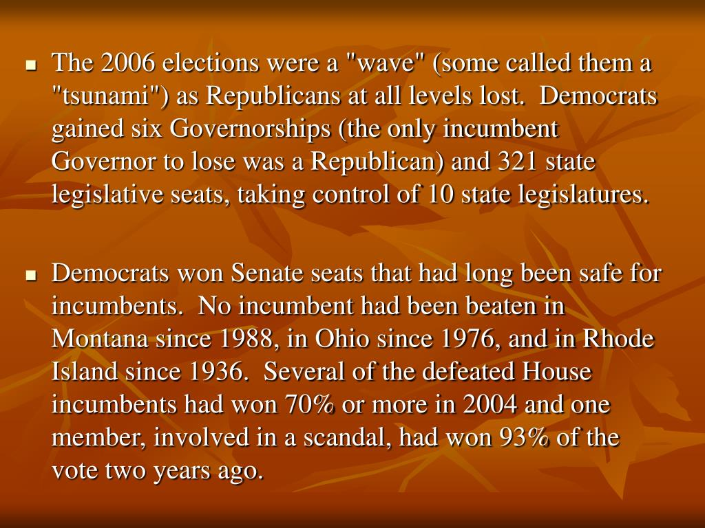 "The 2006 elections were a ""wave"" (some called them a ""tsunami"") as Republicans at all levels lost.  Democrats gained six Governorships (the only incumbent Governor to lose was a Republican) and 321 state legislative seats, taking control of 10 state legislatures."