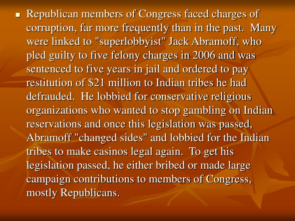 "Republican members of Congress faced charges of corruption, far more frequently than in the past.  Many were linked to ""superlobbyist"" Jack Abramoff, who pled guilty to five felony charges in 2006 and was sentenced to five years in jail and ordered to pay restitution of $21 million to Indian tribes he had defrauded.  He lobbied for conservative religious organizations who wanted to stop gambling on Indian reservations and once this legislation was passed, Abramoff ""changed sides"" and lobbied for the Indian tribes to make casinos legal again.  To get his legislation passed, he either bribed or made large campaign contributions to members of Congress, mostly Republicans."