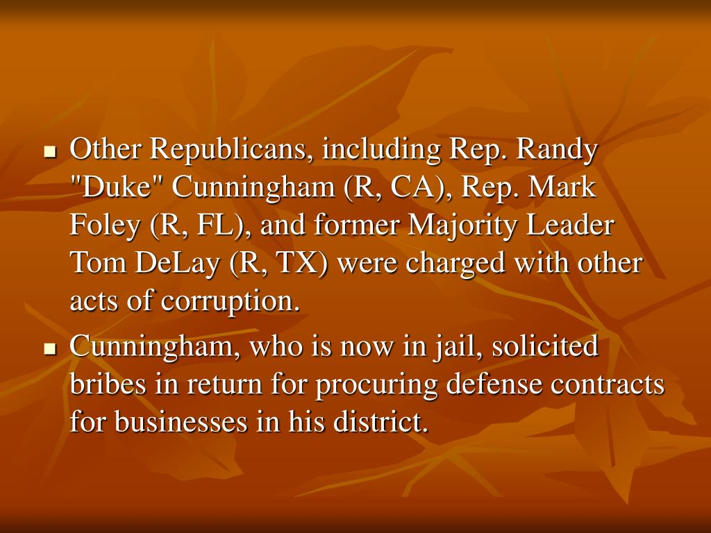 "Other Republicans, including Rep. Randy ""Duke"" Cunningham (R, CA), Rep. Mark Foley (R, FL), and former Majority Leader Tom DeLay (R, TX) were charged with other acts of corruption."