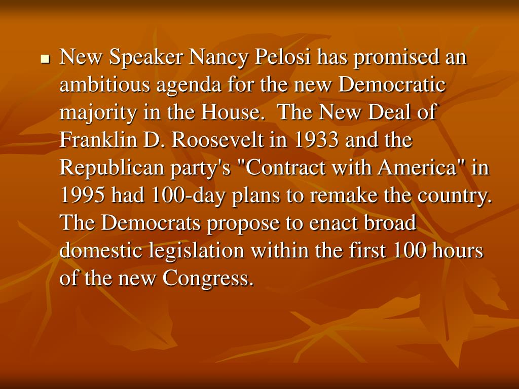 "New Speaker Nancy Pelosi has promised an ambitious agenda for the new Democratic majority in the House.  The New Deal of Franklin D. Roosevelt in 1933 and the Republican party's ""Contract with America"" in 1995 had 100-day plans to remake the country.  The Democrats propose to enact broad domestic legislation within the first 100 hours of the new Congress."