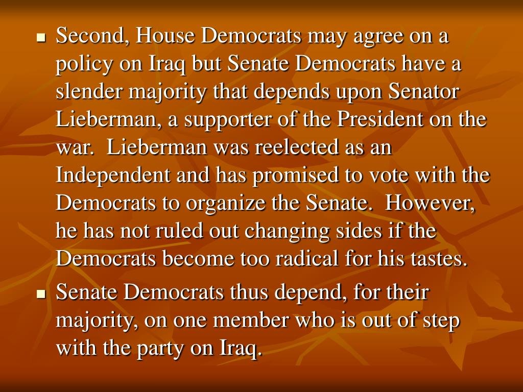 Second, House Democrats may agree on a policy on Iraq but Senate Democrats have a slender majority that depends upon Senator Lieberman, a supporter of the President on the war.  Lieberman was reelected as an Independent and has promised to vote with the Democrats to organize the Senate.  However, he has not ruled out changing sides if the Democrats become too radical for his tastes.
