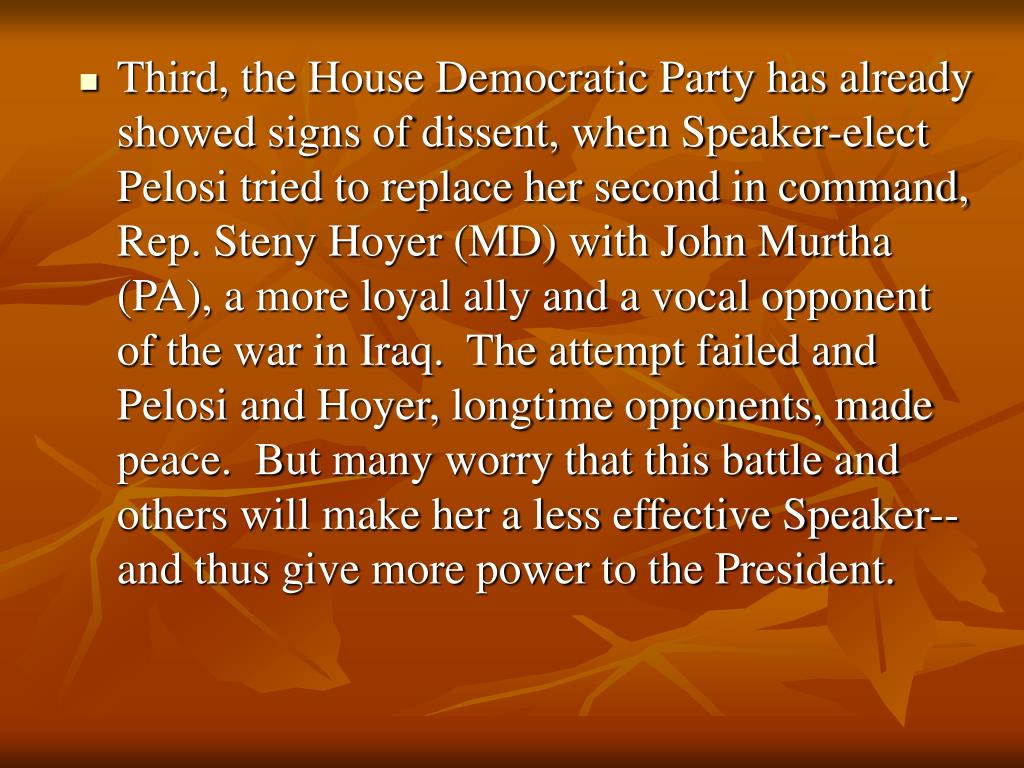 Third, the House Democratic Party has already showed signs of dissent, when Speaker-elect Pelosi tried to replace her second in command, Rep. Steny Hoyer (MD) with John Murtha (PA), a more loyal ally and a vocal opponent of the war in Iraq.  The attempt failed and Pelosi and Hoyer, longtime opponents, made peace.  But many worry that this battle and others will make her a less effective Speaker-- and thus give more power to the President.