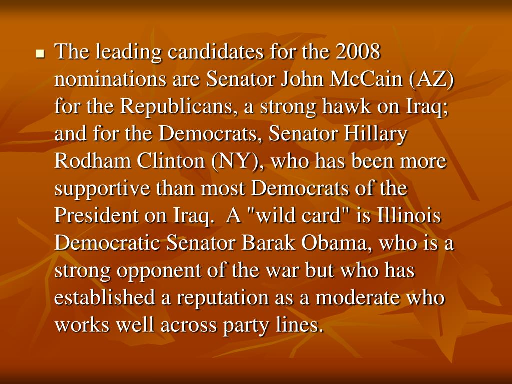 "The leading candidates for the 2008 nominations are Senator John McCain (AZ) for the Republicans, a strong hawk on Iraq; and for the Democrats, Senator Hillary Rodham Clinton (NY), who has been more supportive than most Democrats of the President on Iraq.  A ""wild card"" is Illinois Democratic Senator Barak Obama, who is a strong opponent of the war but who has established a reputation as a moderate who works well across party lines."
