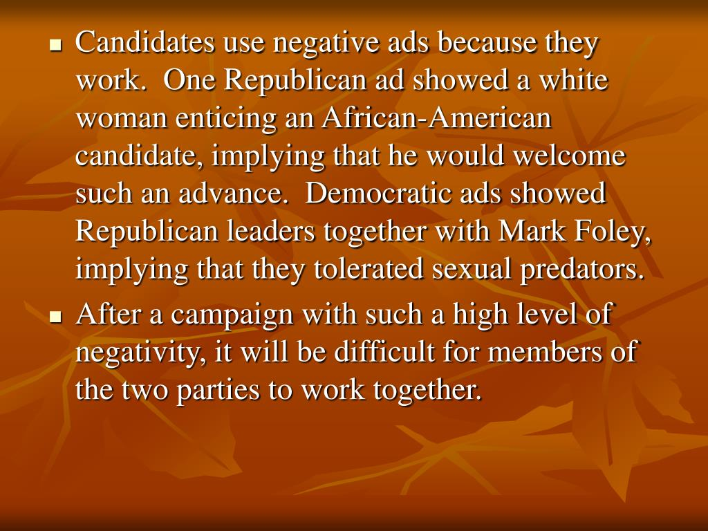 Candidates use negative ads because they work.  One Republican ad showed a white woman enticing an African-American candidate, implying that he would welcome such an advance.  Democratic ads showed Republican leaders together with Mark Foley, implying that they tolerated sexual predators.