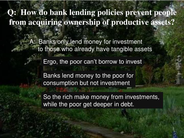 Q:  How do bank lending policies prevent people