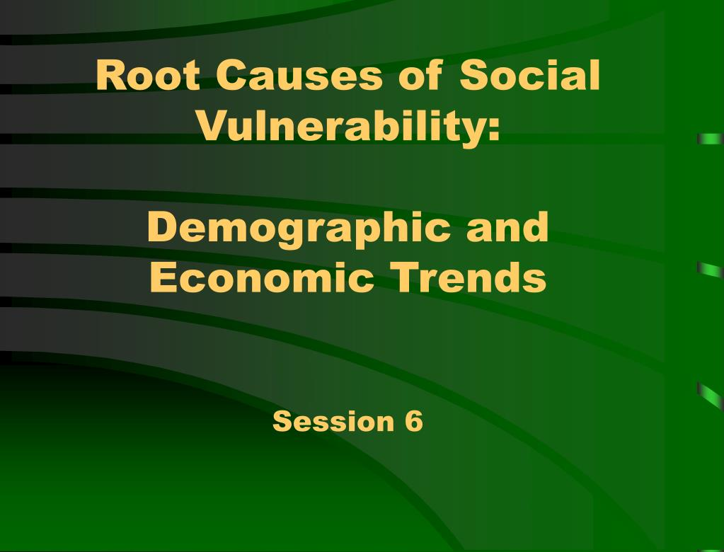 root causes of social vulnerability demographic and economic trends session 6 l.