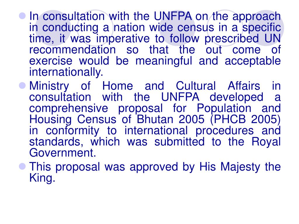 In consultation with the UNFPA on the approach in conducting a nation wide census in a specific time, it was imperative to follow prescribed UN recommendation so that the out come of exercise would be meaningful and acceptable internationally.