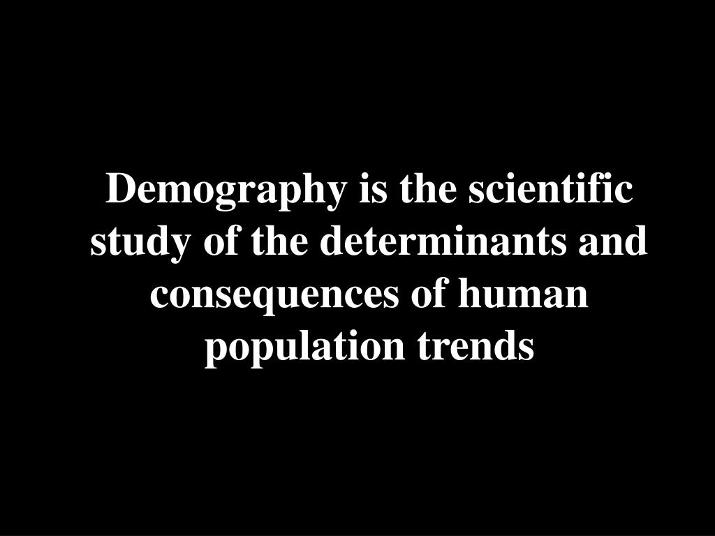Demography is the scientific study of the determinants and consequences of human population trends